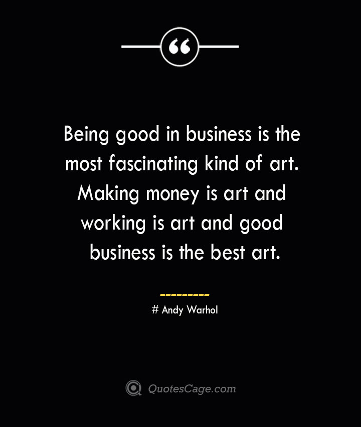 Being good in business is the most fascinating kind of art. Making money is art and working is art and good business is the best art.— Andy Warhol