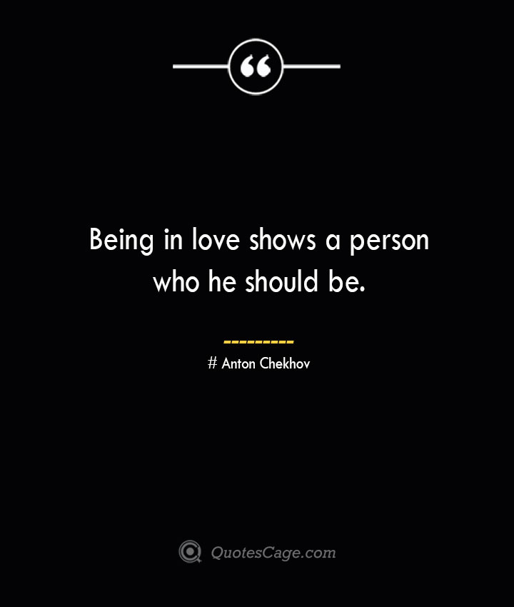 Being in love shows a person who he should be. Anton Chekhov