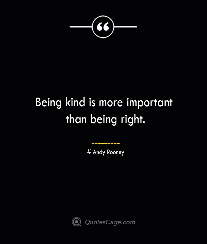 Being kind is more important than being right.— Andy Rooney