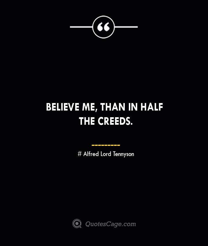 Believe me than in half the creeds. Alfred Lord Tennyson