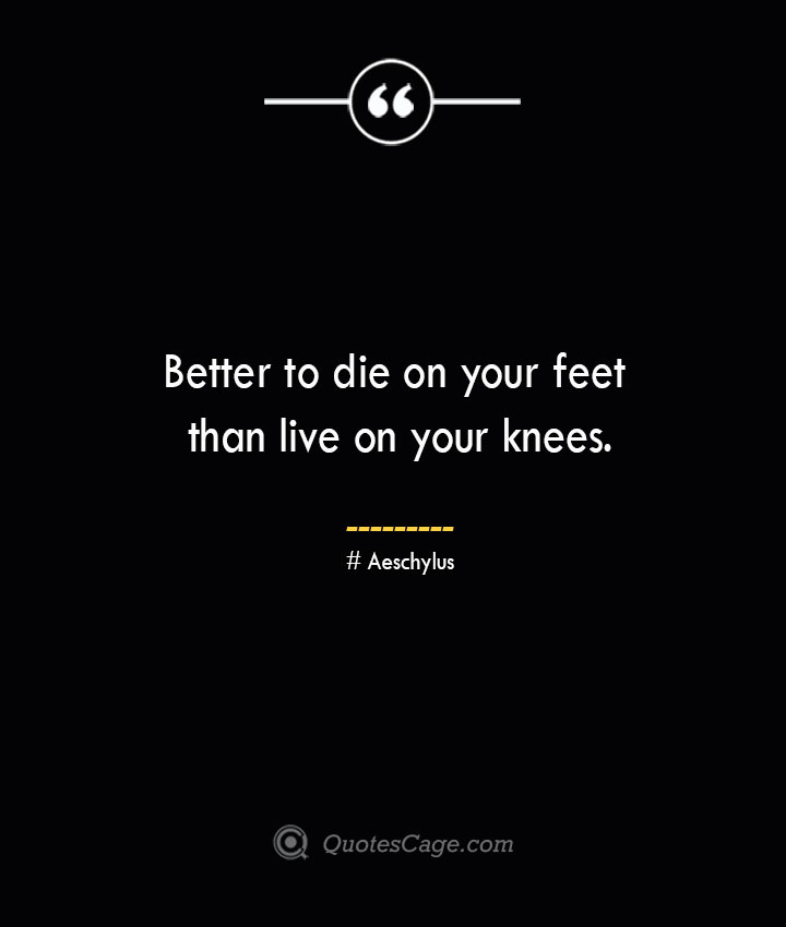 Better to die on your feet than live on your knees.