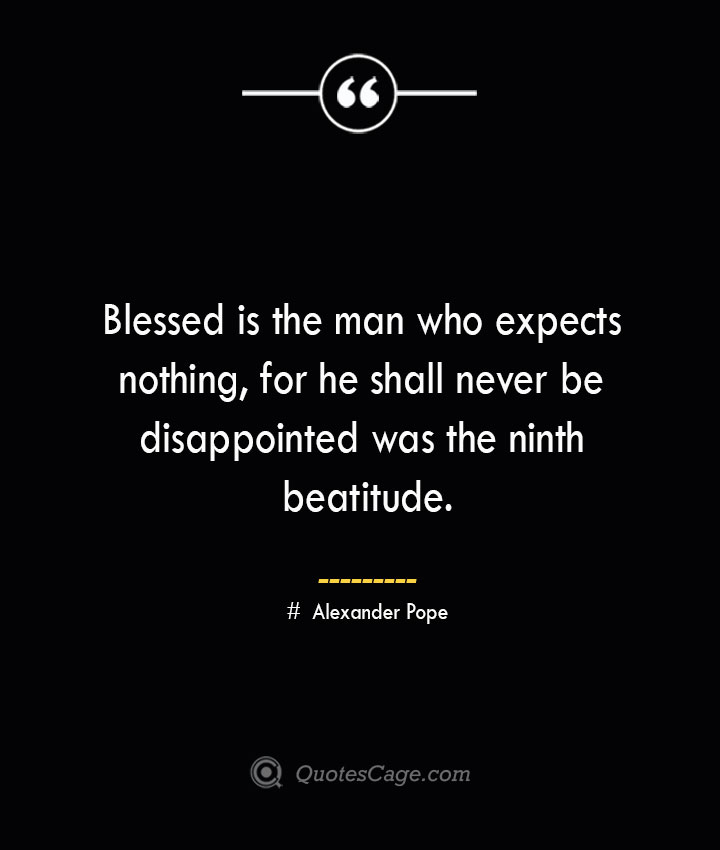 Blessed is the man who expects nothing for he shall never be disappointed was the ninth beatitude.— Alexander Pope