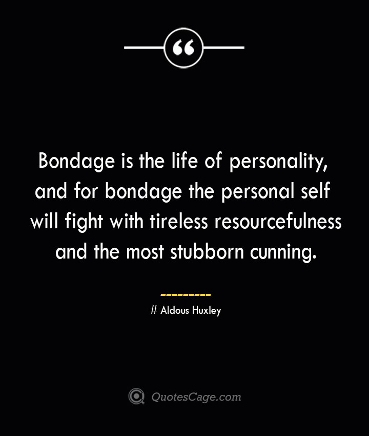 Bondage is the life of personality and for bondage the personal self will fight with tireless resourcefulness and the most stubborn cunning.— Aldous Huxley 1