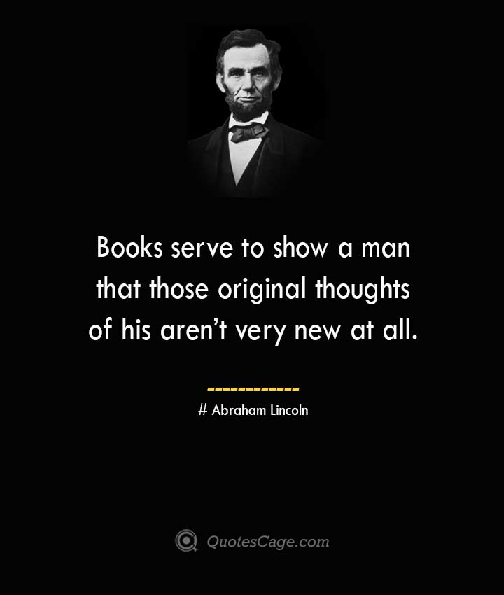 Books serve to show a man that those original thoughts of his arent very new at all. –Abraham Lincoln
