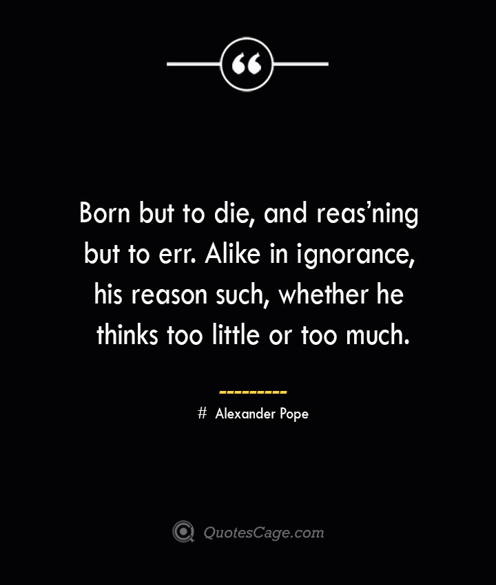 Born but to die and reasning but to err. Alike in ignorance his reason such whether he thinks too little or too much.— Alexander Pope