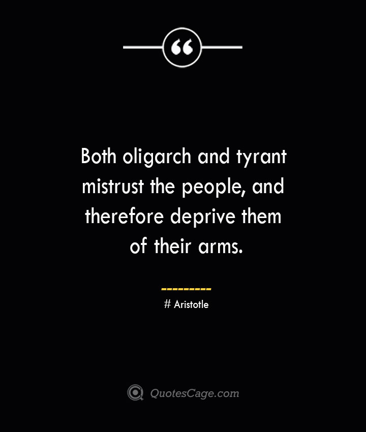 Both oligarch and tyrant mistrust the people and therefore deprive them of their arms. Aristotle