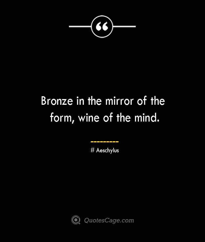 Bronze in the mirror of the form wine of the mind. Aeschylus