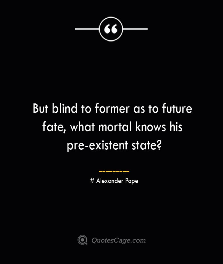 But blind to former as to future fate what mortal knows his pre existent state— Alexander Pope