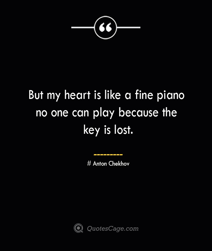 But my heart is like a fine piano no one can play because the key is lost. Anton Chekhov