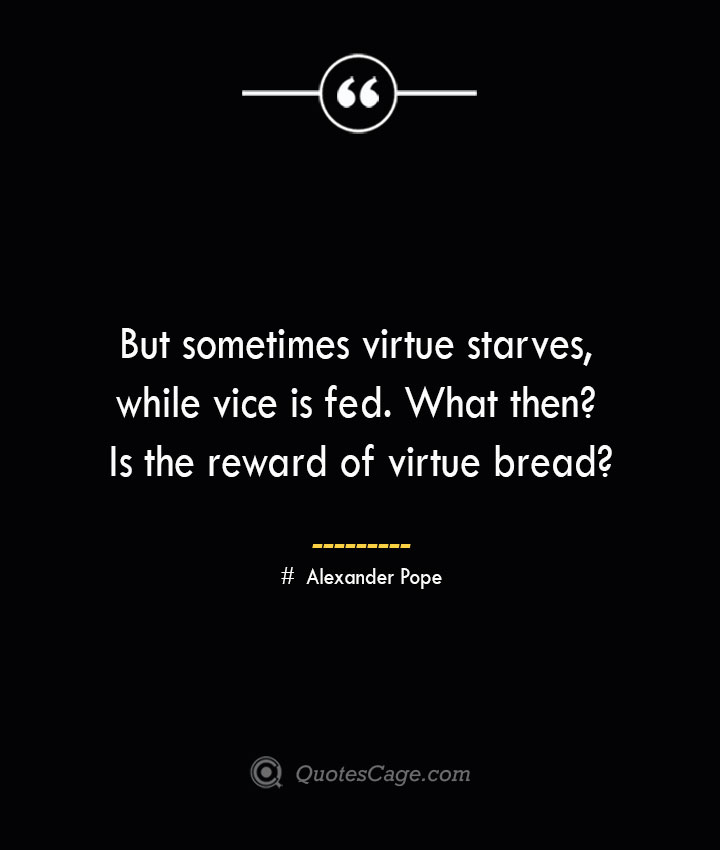 But sometimes virtue starves while vice is fed. What then Is the reward of virtue bread— Alexander Pope