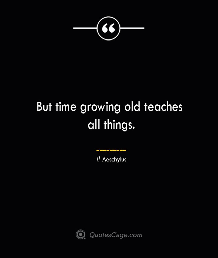 But time growing old teaches all things. Aeschylus