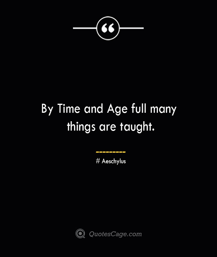 By Time and Age full many things are taught. Aeschylus
