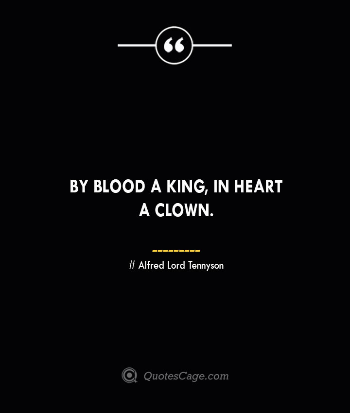 By blood a king in heart a clown.— Alfred Lord Tennyson