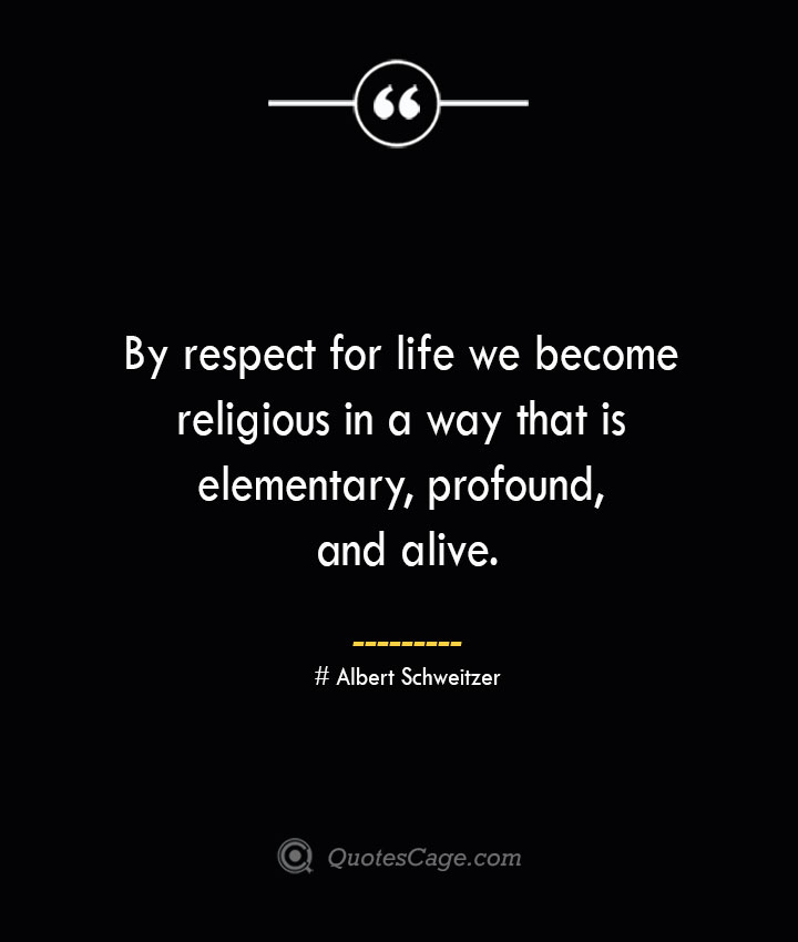 By respect for life we become religious in a way that is elementary profound and alive.— Albert Schweitzer 1