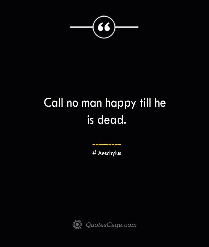 Call no man happy till he is dead. Aeschylus