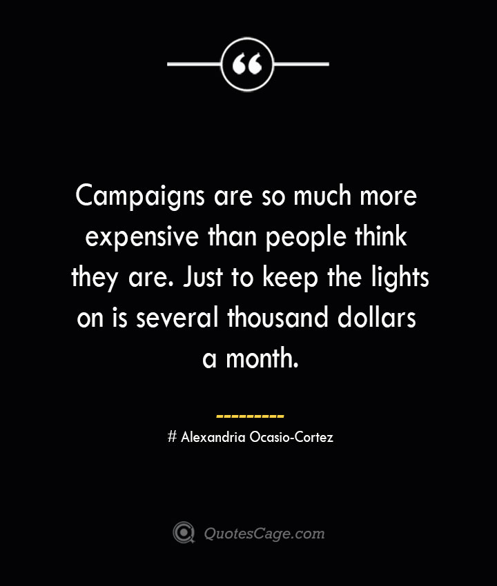 Campaigns are so much more expensive than people think they are. Just to keep the lights on is several thousand dollars a month.— Alexandria Ocasio Cortez