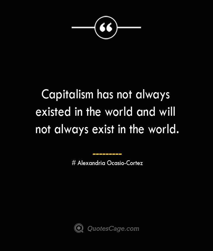Capitalism has not always existed in the world and will not always exist in the world. Alexandria Ocasio Cortez