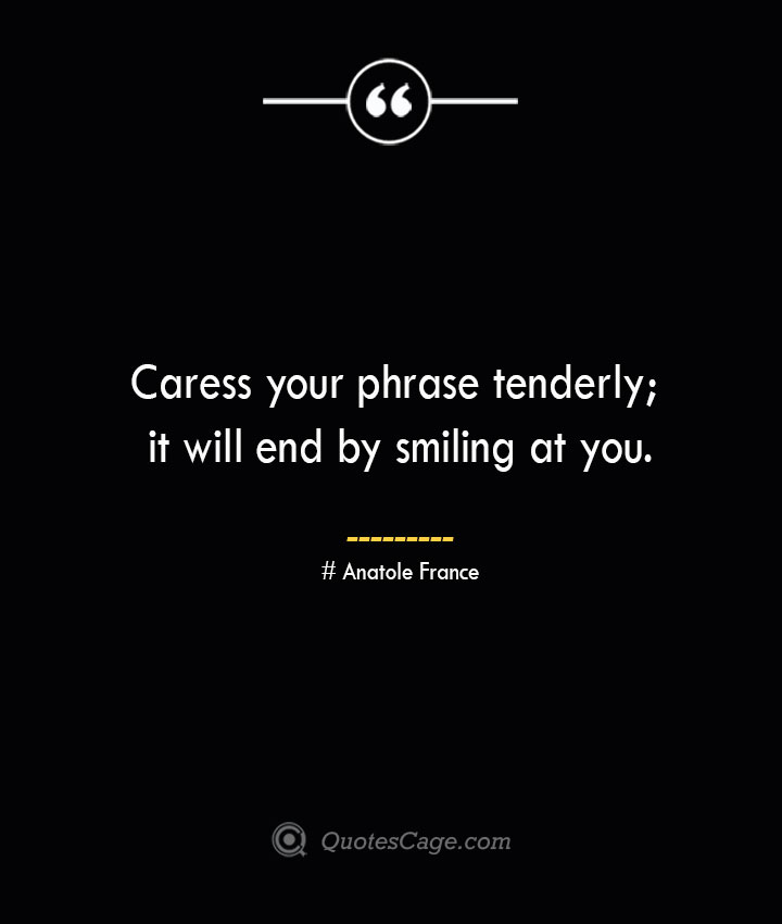 Caress your phrase tenderly it will end by smiling at you. Anatole France