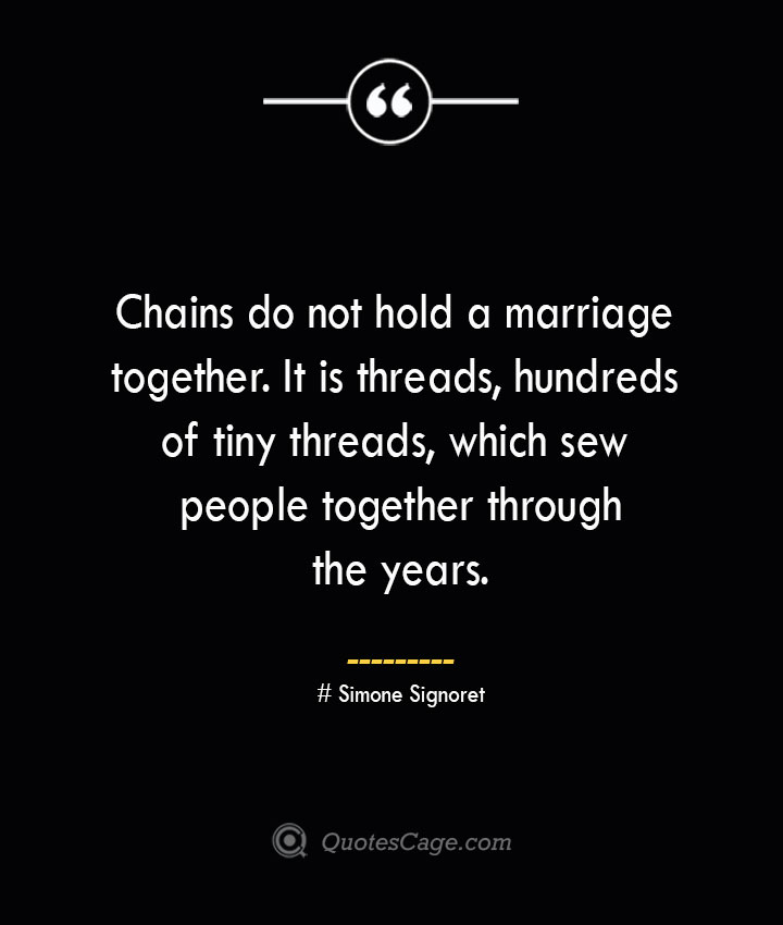 Chains do not hold a marriage together. It is threads hundreds of tiny threads which sew people together through the years.— Simone Signoret 1