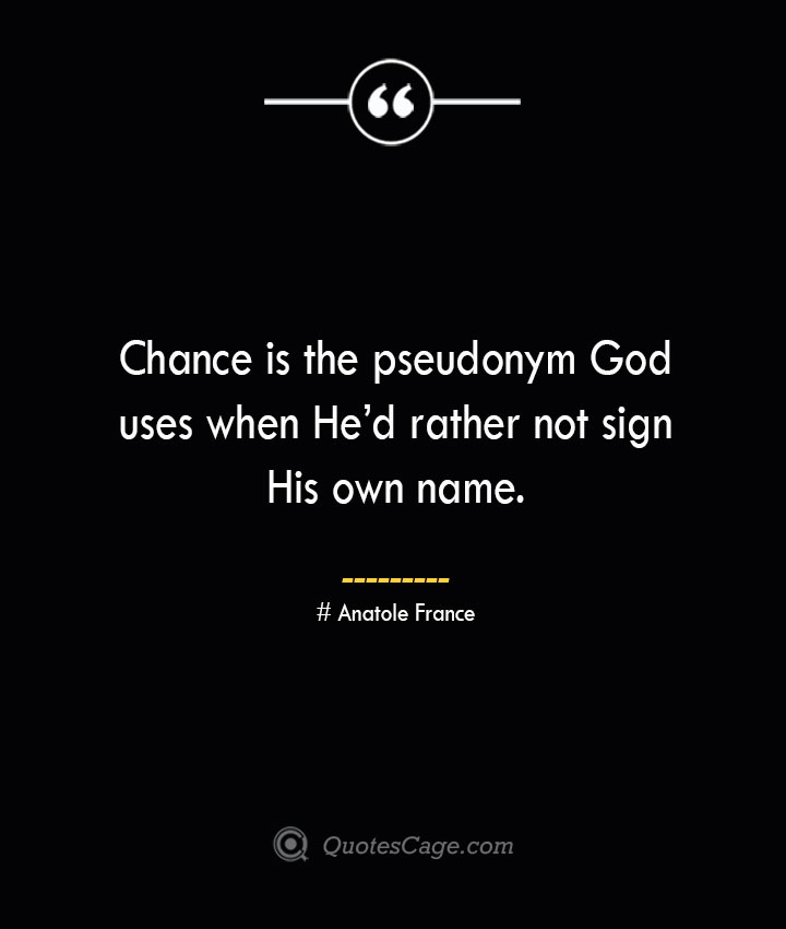 Chance is the pseudonym God uses when Hed rather not sign His own name. Anatole France