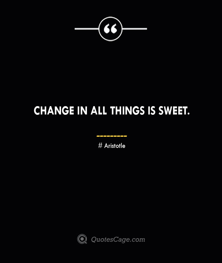 Change in all things is sweet. Aristotle