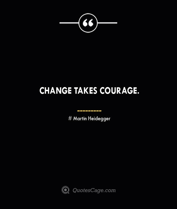 Change takes courage.— Alexandria Ocasio Cortez