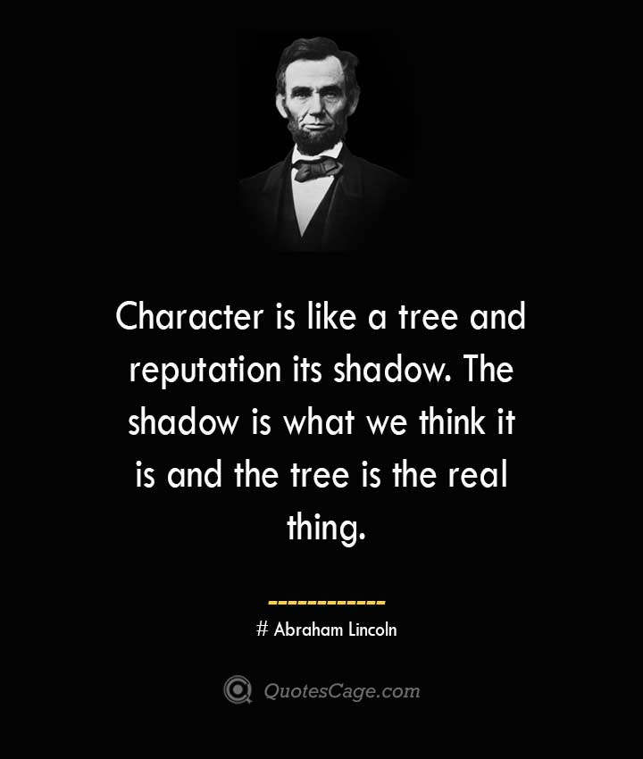 Character is like a tree and reputation its shadow. The shadow is what we think it is and the tree is the real thing.— Abraham Lincoln