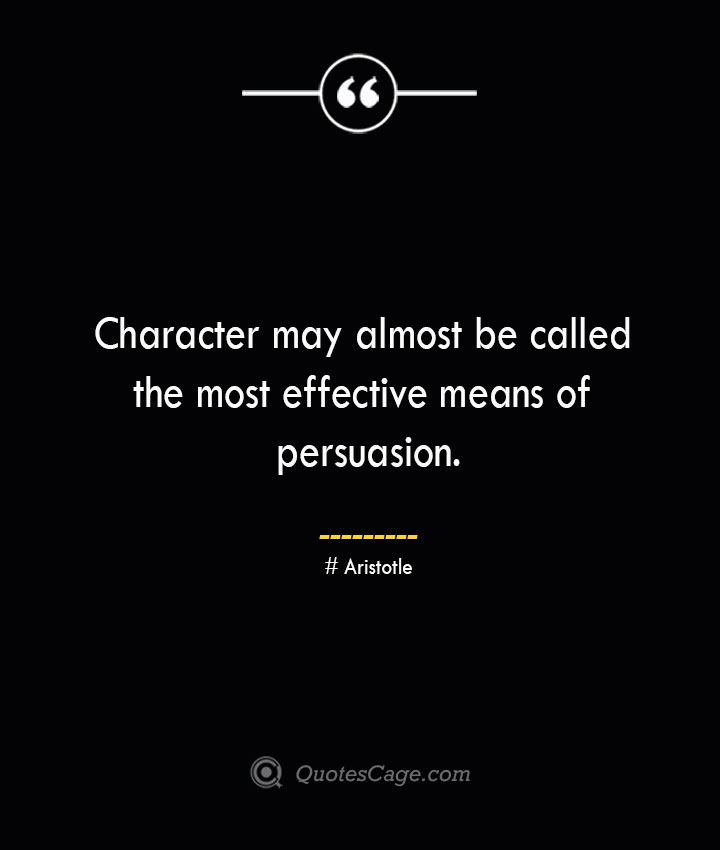 Character may almost be called the most effective means of persuasion. Aristotle