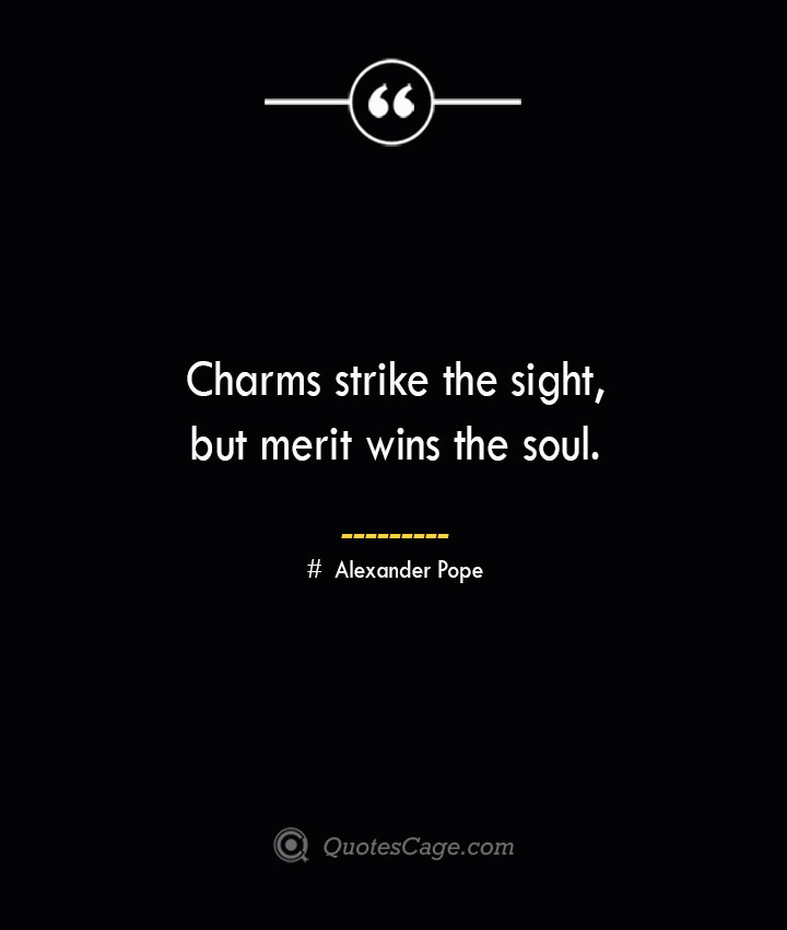 Charms strike the sight but merit wins the soul.— Alexander Pope