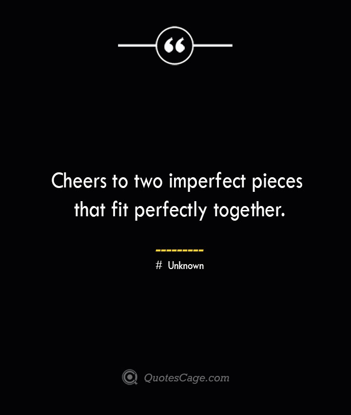 Cheers to two imperfect pieces that fit perfectly together.— Unknown