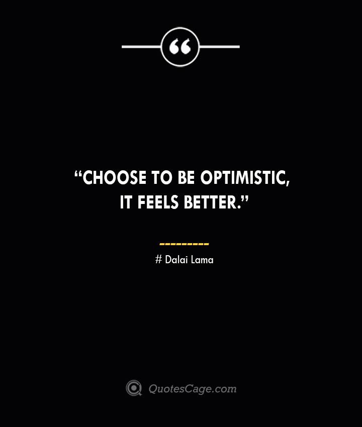 Choose to be optimistic it feels better. —Dalai Lama
