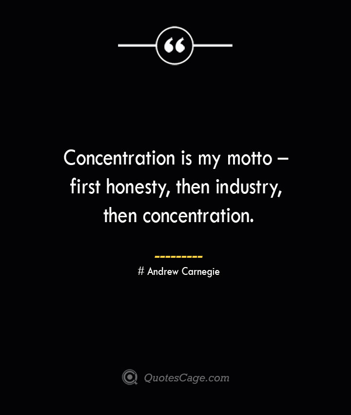 Concentration is my motto – first honesty then industry then concentration. Andrew Carnegie