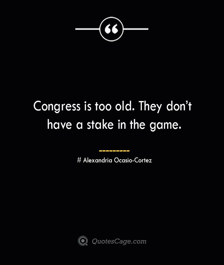 Congress is too old. They dont have a stake in the game.— Alexandria Ocasio Cortez