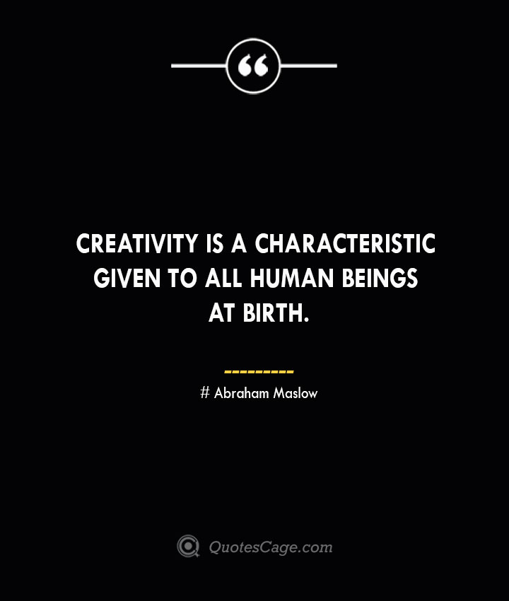 Creativity is a characteristic given to all human beings at birth.. Abraham Maslow