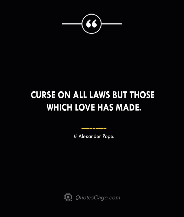 Curse on all laws but those which love has made.— Alexander Pope