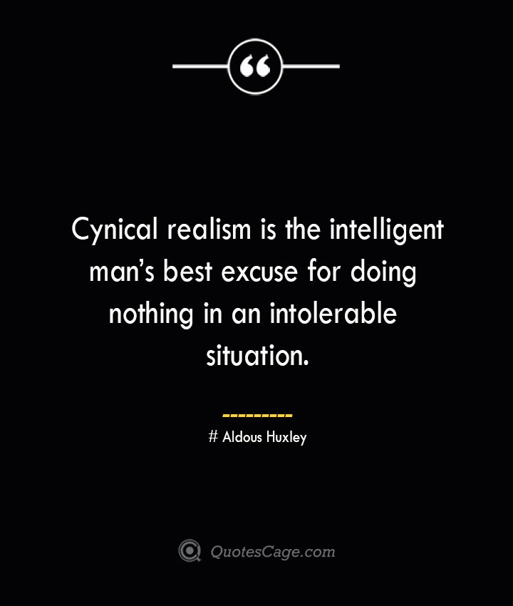 Cynical realism is the intelligent mans best excuse for doing nothing in an intolerable situation.— Aldous