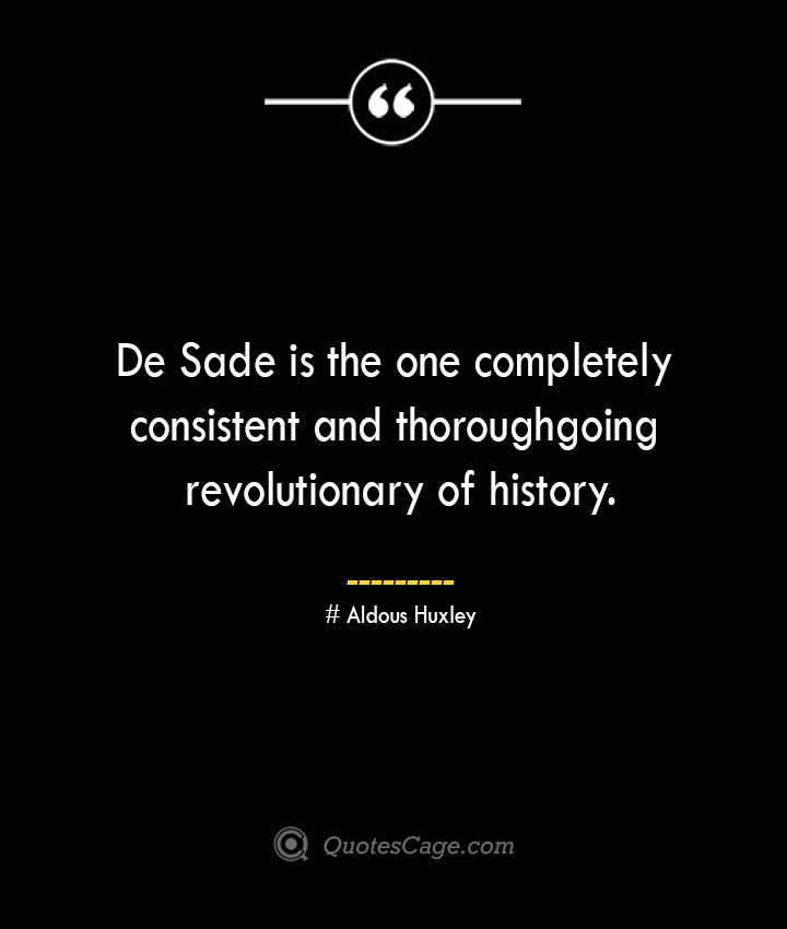 De Sade is the one completely consistent and thoroughgoing revolutionary of history.— Aldous