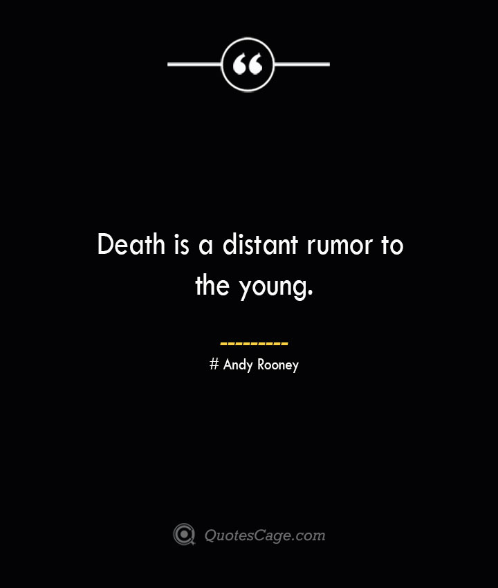 Death is a distant rumor to the young..— Andy Rooney 1