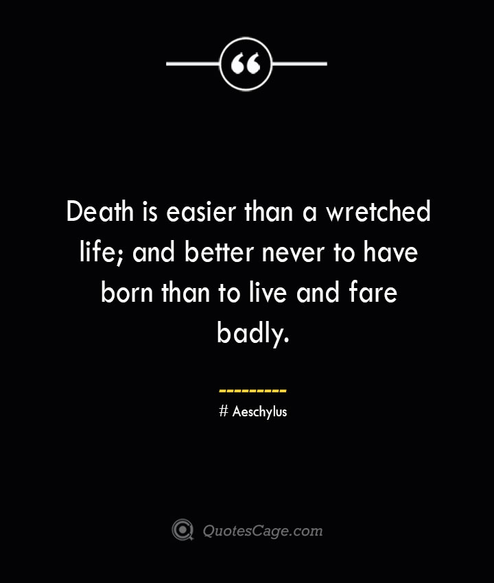 Death is easier than a wretched life and better never to have born than to live and fare badly. Aeschylus