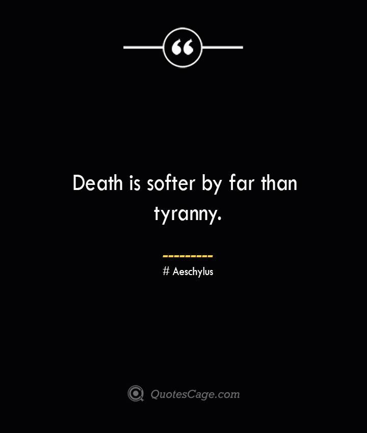 Death is softer by far than tyranny. Aeschylus