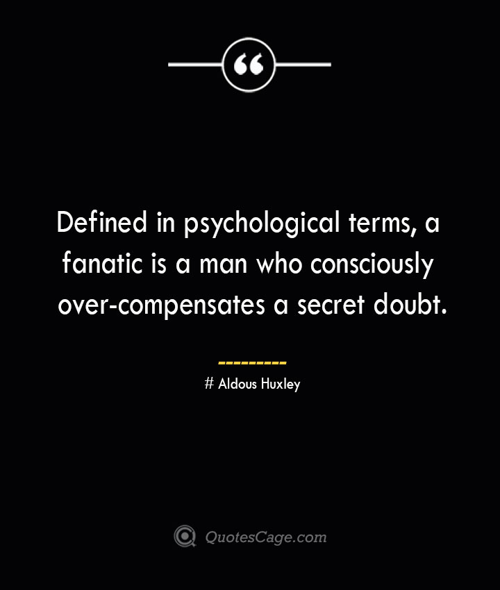 Defined in psychological terms a fanatic is a man who consciously over compensates a secret doubt.— Aldous