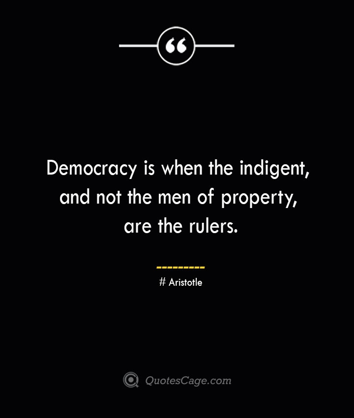 Democracy is when the indigent and not the men of property are the rulers— Aristotle