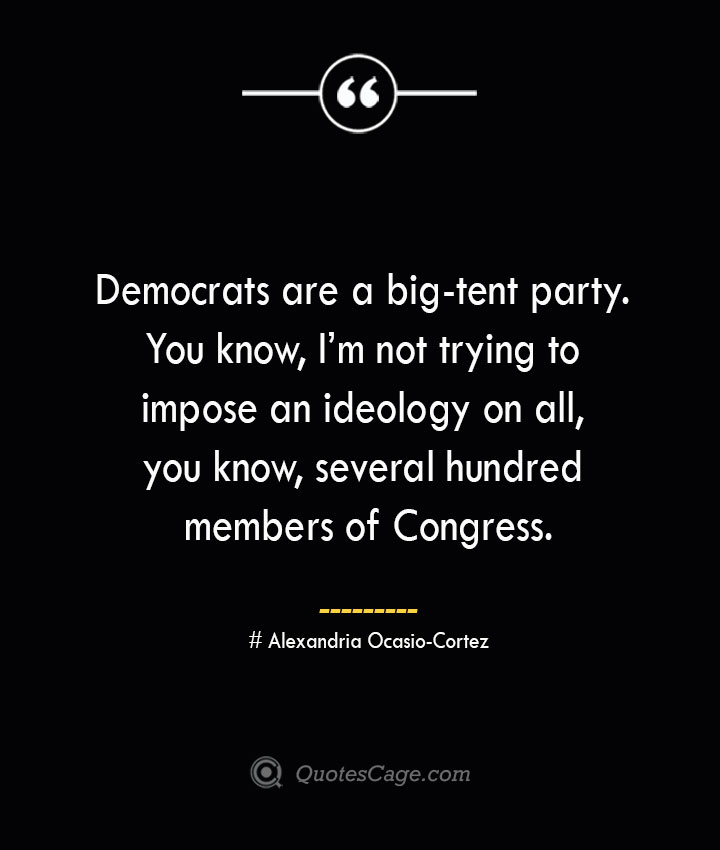 Democrats are a big tent party. You know Im not trying to impose an ideology on all you know several hundred members of Congress. Alexandria Ocasio Cortez