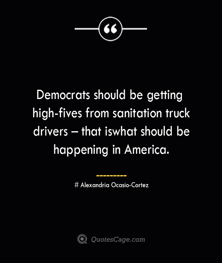Democrats should be getting high fives from sanitation truck drivers – that is what should be happening in America. Alexandria Ocasio Cortez