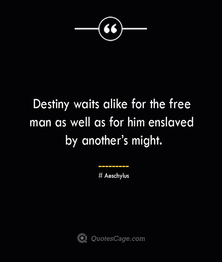 Destiny waits alike for the free man as well as for him enslaved by anothers might. Aeschylus