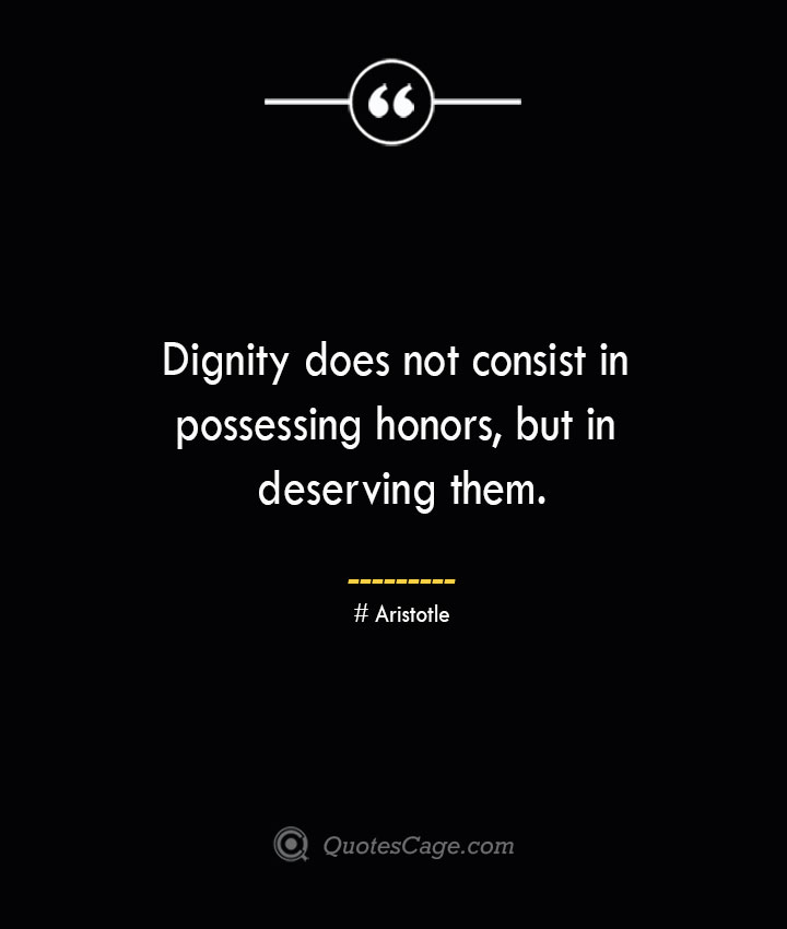 Dignity does not consist in possessing honors but in deserving them. Aristotle