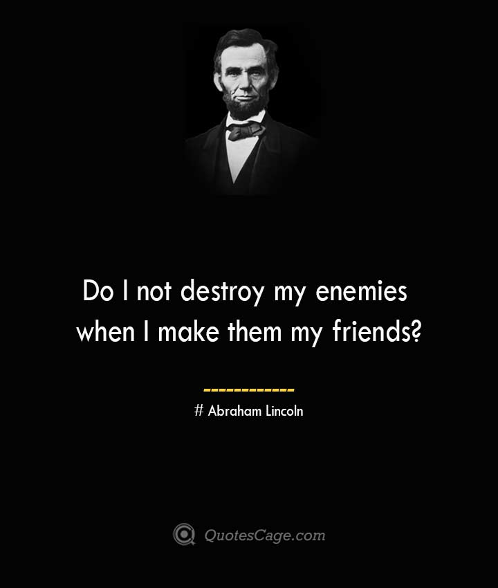 Do I not destroy my enemies when I make them my friends— Abraham Lincoln