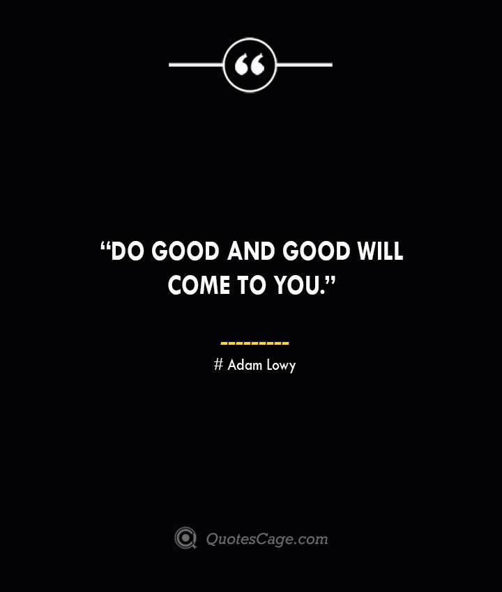 Do good and good will come to you. —Adam Lowy