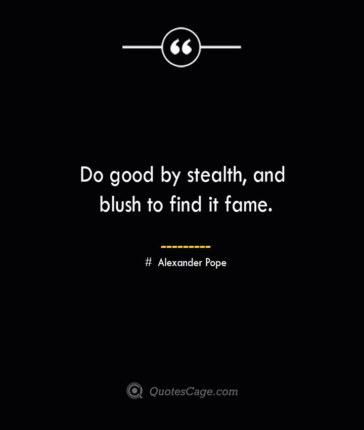 Do good by stealth and blush to find it fame.— Alexander Pope