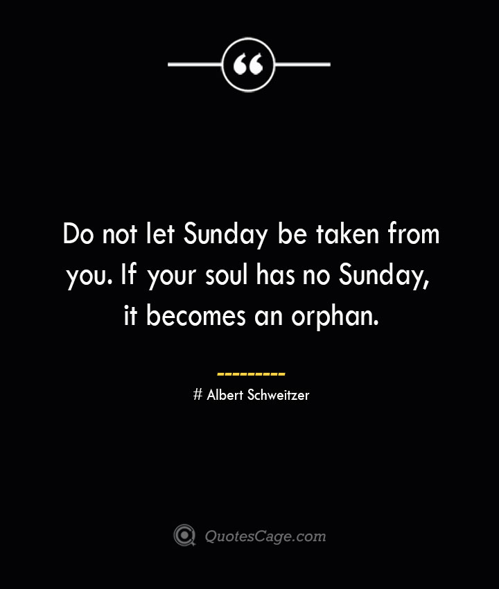 Do not let Sunday be taken from you. If your soul has no Sunday it becomes an orphan.— Albert Schweitzer